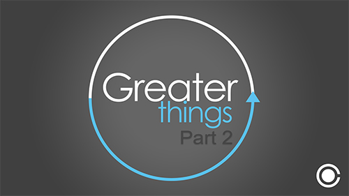 Greater Things Part 2